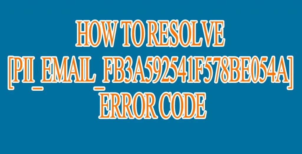 How to resolve [pii_email_fb3a592541f578be054a] Error Code